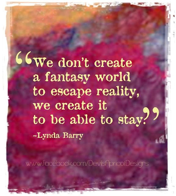 """We don't create a fantasy world to escape reality, we create it to be able to stay."" - Lynda Barry"