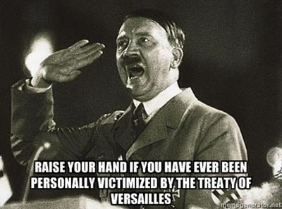 Raise your hand if you have ever been personally victimized by the Treaty of Versailles