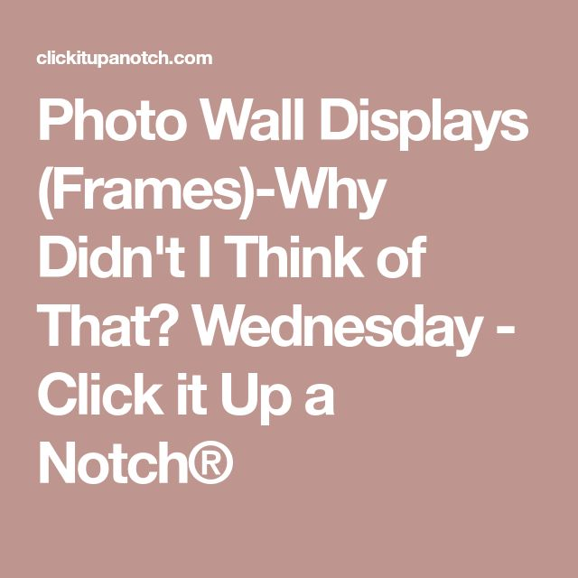 Photo Wall Displays (Frames)-Why Didn't I Think of That? Wednesday - Click it Up a Notch®