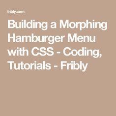 Building a Morphing Hamburger Menu with CSS - Coding, Tutorials - Fribly