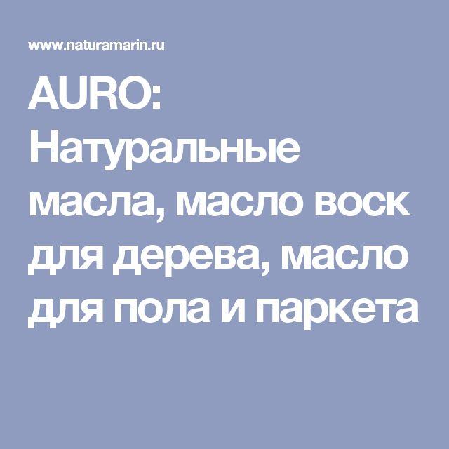 AURO: Натуральные масла, масло воск для дерева, масло для пола и паркета