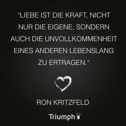 """""""Liebe ist die Kraft, nicht nur die eigene, sondern auch die Unvollkommenheit eines anderen lebenslang zu ertragen."""" Ron Kritzfeld"""