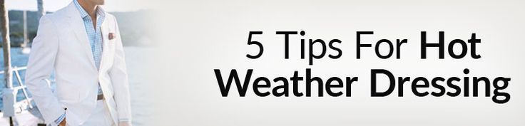 5 Principles for Hot Weather Clothing | How to Dress Cool in Warm Weather | Dressing For The Heat