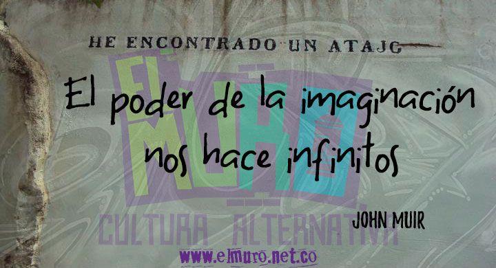El poder de la imaginación nos hace infinitos  John Muir ¡Feliz día para todos y todas! Hoy es día de la creatividad y la innovación. Recuerda visitarnos en www.elmuro.net.co #Imaginación #Creatividad #JohnMuir #Poder #Power #Imagination #Creativity #Infinite #inifnito #Art #arte #FraseDelDía #RevistaElMuro #FelizViernes #BuenViernes