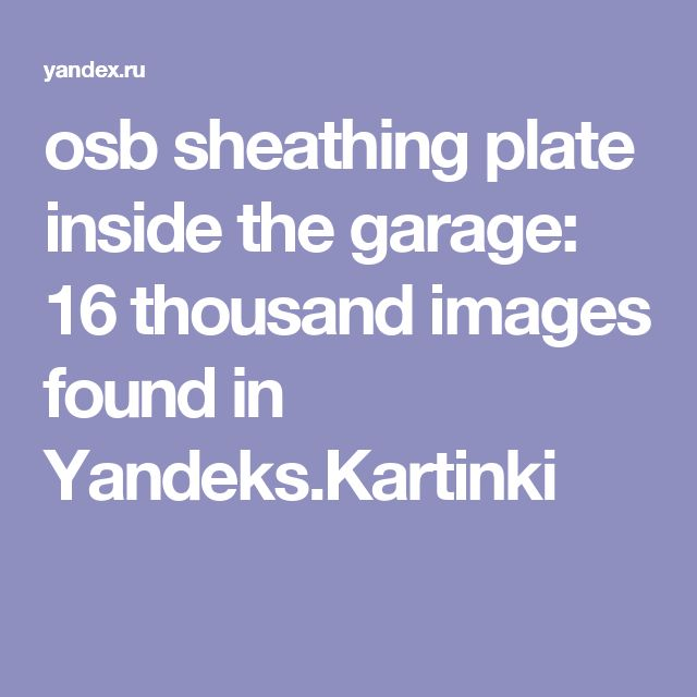 osb sheathing plate inside the garage: 16 thousand images found in Yandeks.Kartinki