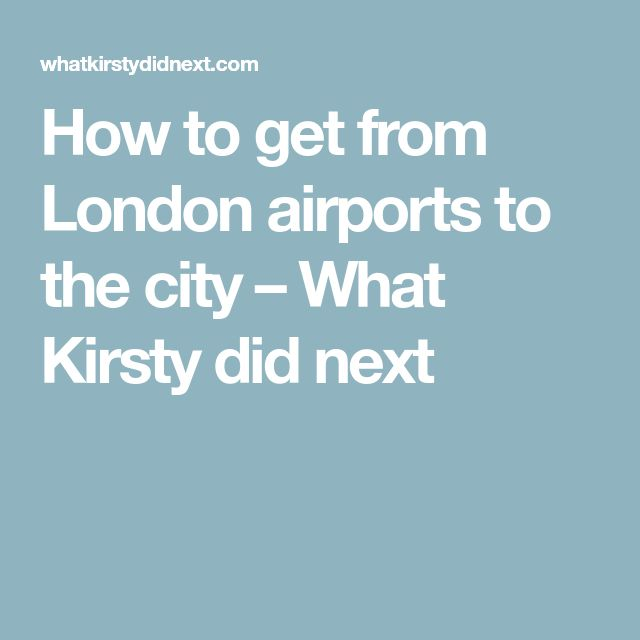 How to get from London airports to the city – What Kirsty did next
