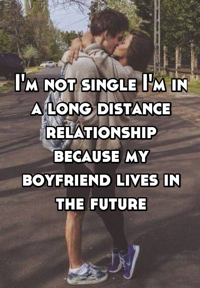 """""""I'm not single I'm in a long distance relationship because my boyfriend lives in the future"""""""