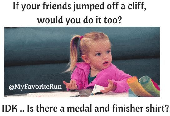 If your friends jumped off a cliff, would you do it too?  IDK .. Is there a medal and finisher shirt?