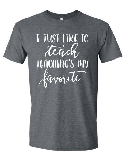 ~~I Just Like To Teach. Teaching's My Favorite.~~ This design is done on a soft style regular unisex fit short sleeve t-shirt. All color choices have a heather appearance. The design will be white.