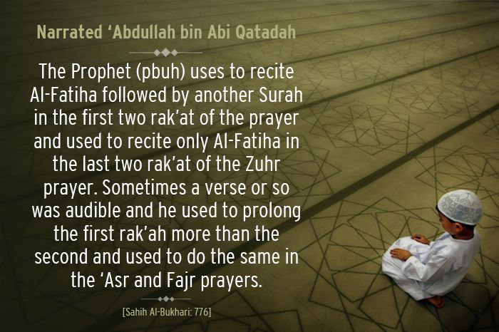 """Daily Hadith – 196  Narrated 'Abdullah bin Abi Qatadah: My father said: """"The Prophet (peace be upon him) uses to recite Al-Fatiha followed by another Surah in the first two rak'at of the prayer and used to recite only Al-Fatiha in the last two rak'at of the Zuhr prayer. Sometimes a verse or so was audible and he used to prolong the first rak'ah more than the second and used to do the same in the `Asr and Fajr prayers."""" [Sahih Al-Bukhari, Book of Adhan (Call to Prayer), Hadith: 776]"""