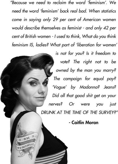 Caitlin Moran-How To Be A Woman Book Quote I seriously wonder this all of  the times especially when people act surprised to hear myself say I am a  feminist.