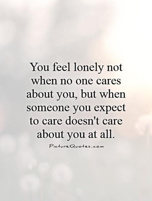 You feel lonely not when no one cares about you, but when someone you expect to care doesn't care about you at all. Feeling lonely quotes on PictureQuotes.com.