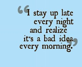 I stay up late every night and realize it's a bad idea every morning.