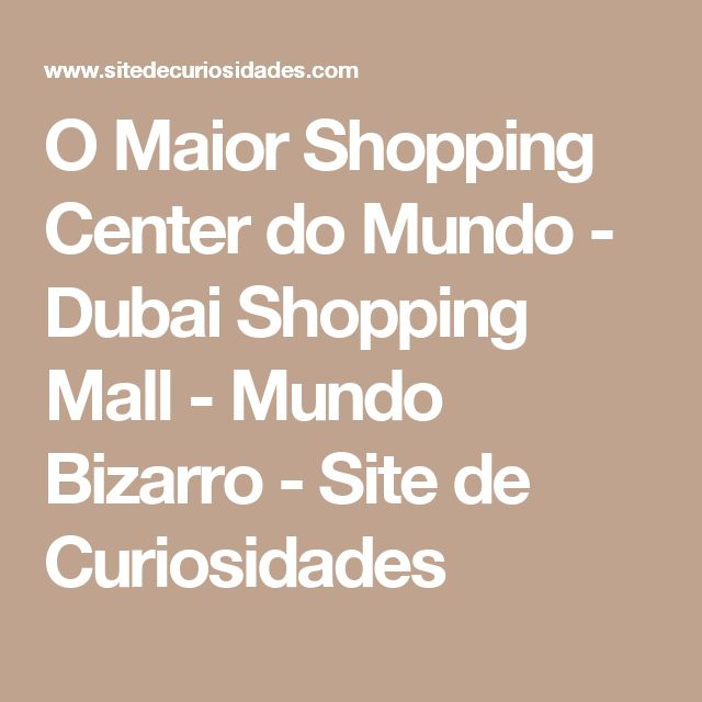 O Maior Shopping Center do Mundo - Dubai Shopping Mall - Mundo Bizarro - Site de Curiosidades