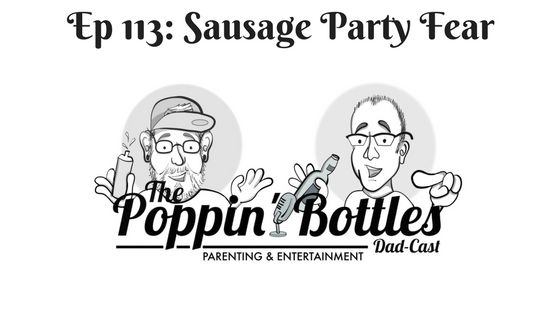 Ep 113: Sausage Party Fear | The Poppin' Bottles Dad-Cast