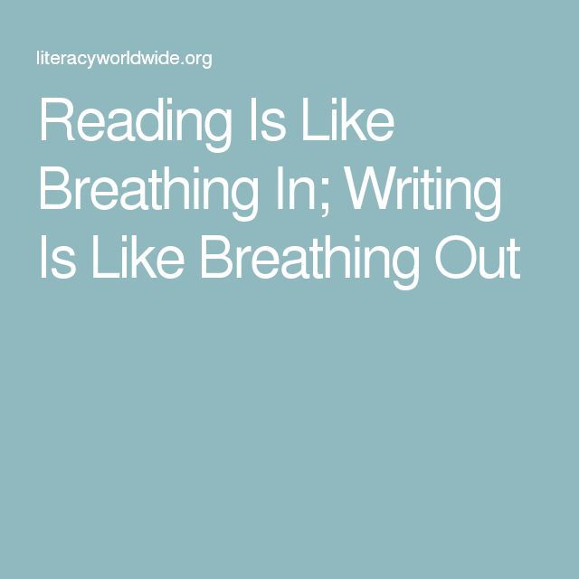 Reading Is Like Breathing In; Writing Is Like Breathing Out
