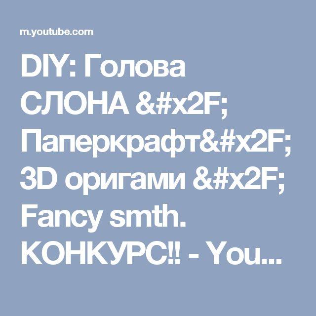 DIY: Голова СЛОНА / Паперкрафт/ 3D оригами / Fancy smth. КОНКУРС!! - YouTube