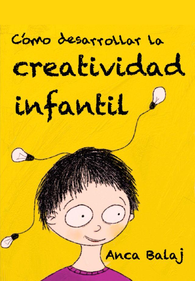 Cómo desarrollar la creatividad infantil (Ebook)