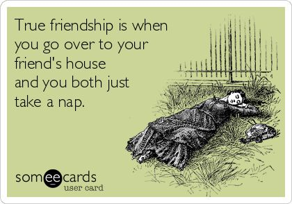 True friendship is when you go over to your friend's house and you both just take a nap.
