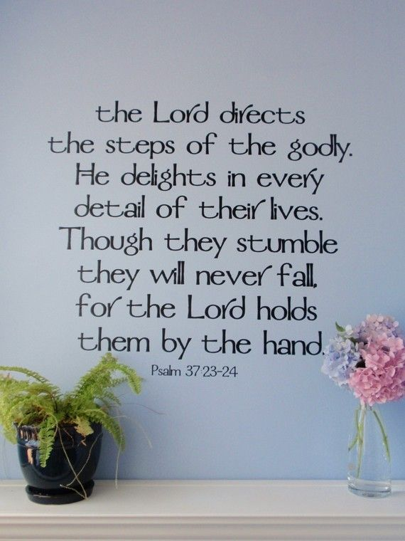 Psalm 37:23 - 24 I may stumble, but won't fall for He holds my hand.