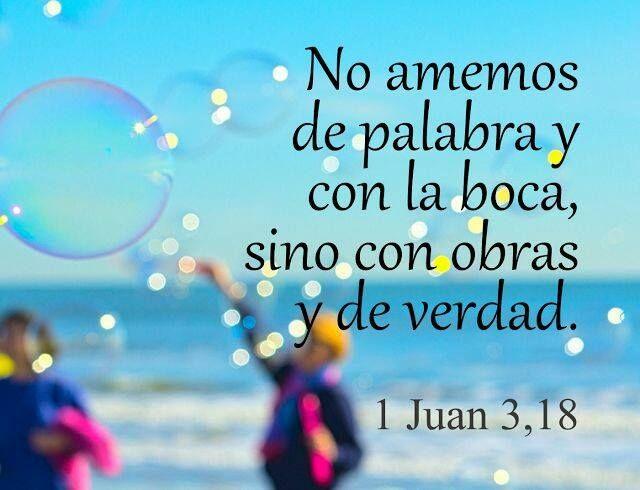 No amemos de palabra y con la boca, sino con obras y de verdad. 1 Jn 3.18