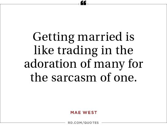 Getting married is like trading the adoration of many for the sarcasm of one.