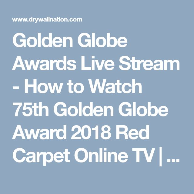 Golden Globe Awards Live Stream - How to Watch 75th Golden Globe Award 2018 Red Carpet Online TV | Drywall Nation