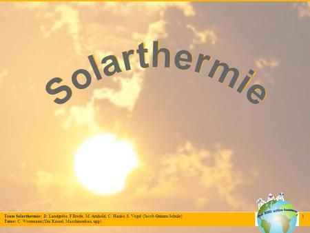 Team Solarthermie: D. Landgrebe, F.Brede, M. Arnhold, C. Hanke, S. Vogel (Jacob-Grimm-Schule) Tutor: C. Woermann (Uni Kassel, Maschinenbau, upp) 1.
