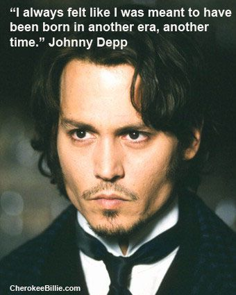 I always felt like I was meant to have been born in another era, another time. (me too, Johnny, me too!)
