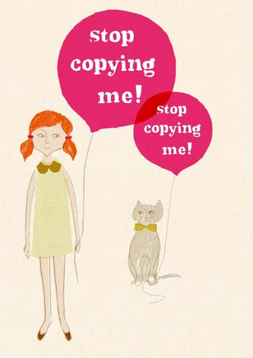 Stop copying me! People don't like copy cats! Be yourself!
