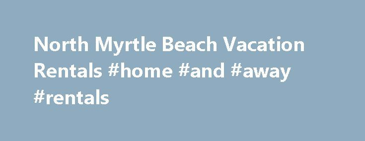 North Myrtle Beach Vacation Rentals #home #and #away #rentals http://rentals.nef2.com/north-myrtle-beach-vacation-rentals-home-and-away-rentals/  #rentals houses # North Myrtle Beach Condo Rentals Myrtle Beach has long been a popular vacation destination for families living in the Southeastern and Mid-Atlantic states in the U.S. Each year a new generation of beach goers get their first taste of ocean sea breeze, soft warm sand, and the kind of joy that only comes from relaxing on the shores…
