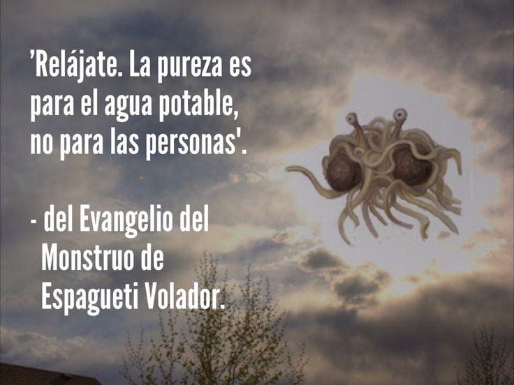 """""""Relájate, la pureza es para el agua potable, no para las personas"""". - del Evangelio del Monstruo de Espagueti Volador."""