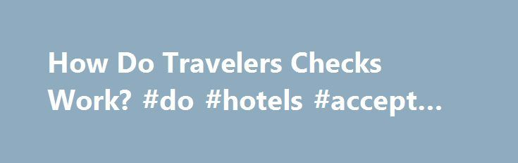 How Do Travelers Checks Work? #do #hotels #accept #checks http://mississippi.remmont.com/how-do-travelers-checks-work-do-hotels-accept-checks/  # How Do Travelers Checks Work? Travelers checks are considered safer than cash. (Photo: business travel image by Albert Lozano from Fotolia.com ) Related Articles Travelers checks represent a form of prepaid money exchangeable for goods or services on the same basis as local currency. This payment method is considered to be safer than carrying cash…