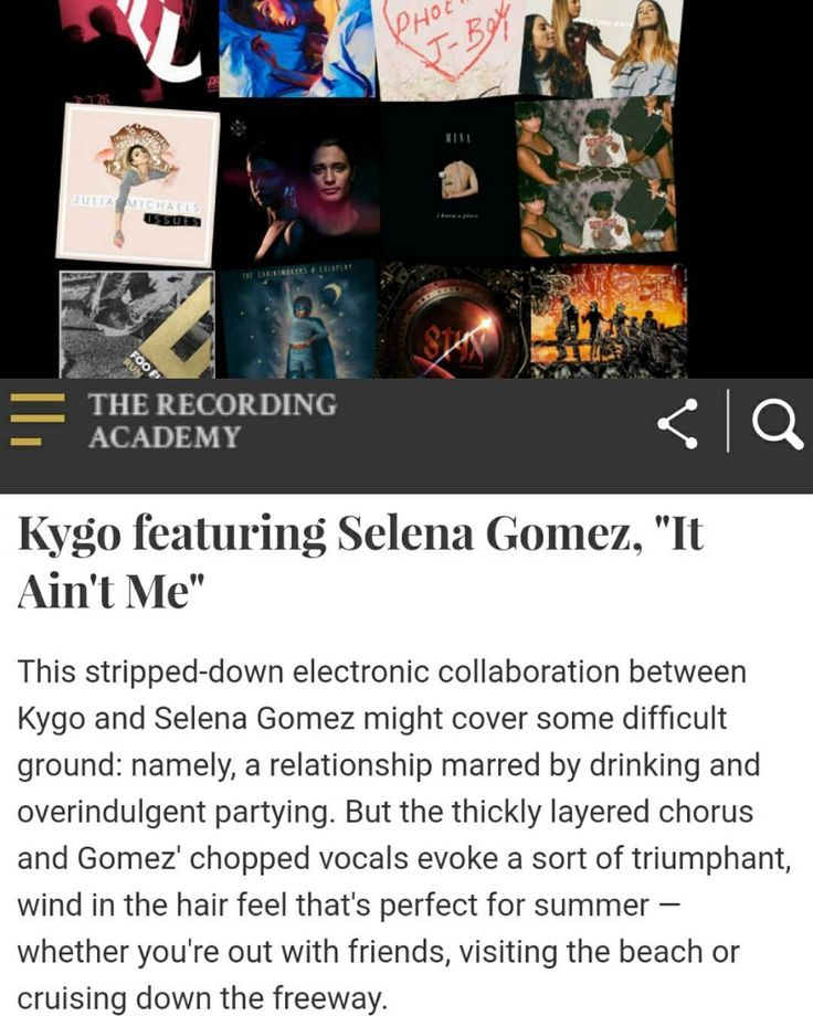 "Recording Academy [Grammys] has included the song ""It Ain't Me"" in the list of the 15 best songs this summer.  Kygo featuring Selena Gomez ""It Ain't Me""  This stripped-down electronic collaboration between Kygo and Selena Gomez might cover some difficult ground: namely a relationship marred by drinking and overindulgent partying. But the thickly layered chorus and Gomez' chopped vocals evoke a sort of triumphant wind in the hair feel that's perfect for summer  whether you're out with friends…"