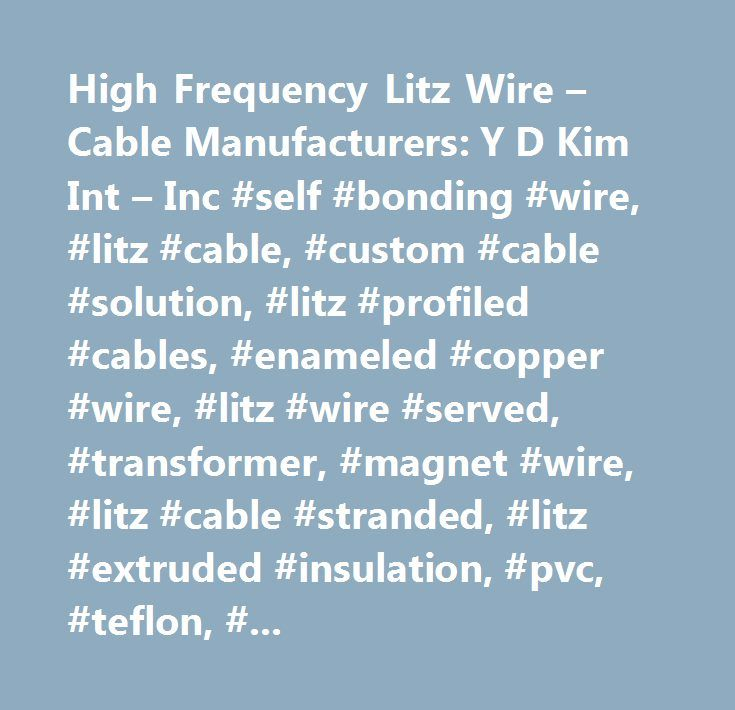 High Frequency Litz Wire – Cable Manufacturers: Y D Kim Int – Inc #self #bonding #wire, #litz #cable, #custom #cable #solution, #litz #profiled #cables, #enameled #copper #wire, #litz #wire #served, #transformer, #magnet #wire, #litz #cable #stranded, #litz #extruded #insulation, #pvc, #teflon, #nomex, #kapton, #xlpe, #silk, #nylon, #ritz #etfe, #fep, #ptfe, #pfte…