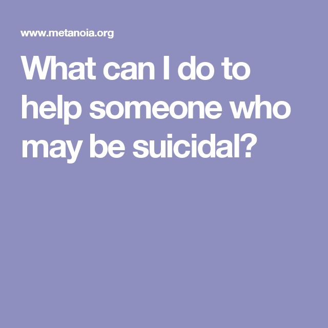 What can I do to help someone who may be suicidal?