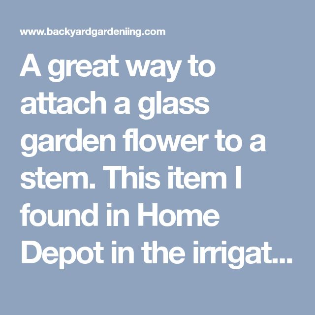A great way to attach a glass garden flower to a stem. This item I found in Home Depot in the irrigation supplies. Attached using Silicone II. Use a piece of rebar for stem, then slide a piece of painted pvc pipe over the rebar and slide the flower on. Voila! – Backyard Gardening