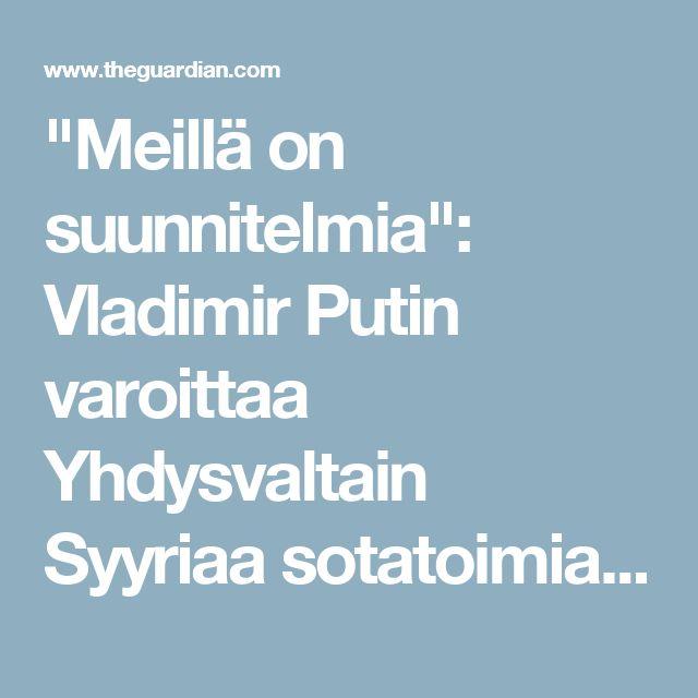 """""""Meillä on suunnitelmia"""": Vladimir Putin varoittaa Yhdysvaltain Syyriaa sotatoimia Venäjän presidentti sanoo, että se on liian aikaista sanoa, mitä Venäjä tekee, mutta ei sulje pois tukee YK: n päätöslauselma    Putin sanoi Venäjän voi hyväksyä sotilasoperaatioon Syyrian jos Damaskoksen todistetusti suorittaa kemiallisia aseita hyökkäyksiä ja YK annetaan sille. Valokuva: Ria Novosti / Reuters  Näytä lisää jakamisasetukset  Tämä artikkeli on 3 vuotta vanha osakkeet 3979 Kommentit 1644 Dan…"""