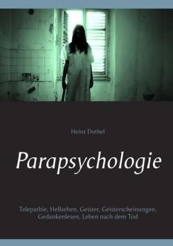 Parapsychologie: Telepathie, Hellsehen, Geister, Geisterscheinungen, Gedankenlesen, Leben nach dem Tod von Heinz Duthel (Autor)
