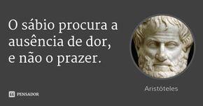 O sábio procura a ausência de dor, e não o prazer. — Aristóteles