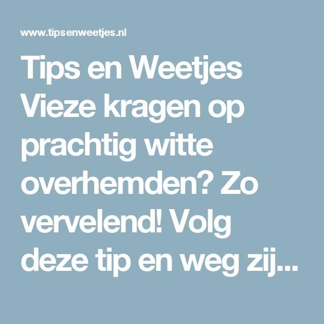 Tips en Weetjes Vieze kragen op prachtig witte overhemden? Zo vervelend! Volg deze tip en weg zijn ze.