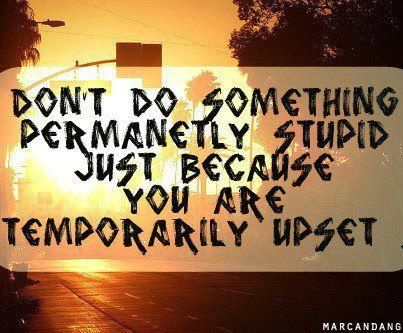 """""""Don't do something permanently stupid just because you are temporarily upset."""" #quote"""