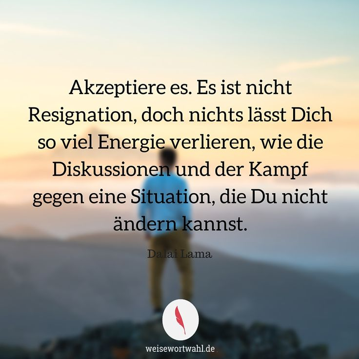 Akzeptiere es. Es ist nicht Resignation, doch nichts lässt Dich so viel Energie verlieren, wie die Diskussionen und der Kampf gegen eine Situation, die Du nicht ändern kannst. - Dalai Lama http://wp.me/p53eoI-Po