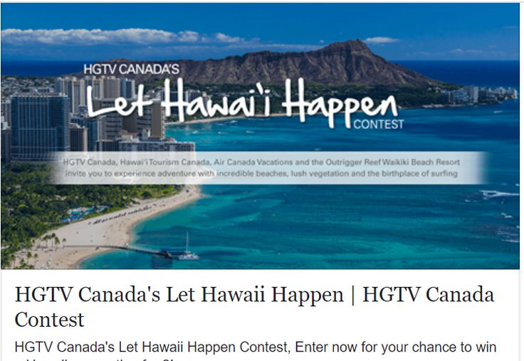 HGTV CANADA'S LET HAWAI'I HAPPEN CONTEST   HGTV Canada, Hawaii Tourism Canada, Air Canada Vacations and the Outrigger Reef Waikiki Beach Resort have teamed up in the Let Hawaii Happen Contest,   in which you can win a 7-night vacation in Hawaii.     Prizes  Grand Prize winner will receive a trip for two to Honolulu Hawai'i. Includes: - Round-trip economy airfare for the Winner and his/her guest. - 7 nights hotel accommodation in an Oceanview, Double Room at the Outrigger Reef Waikiki Beach…