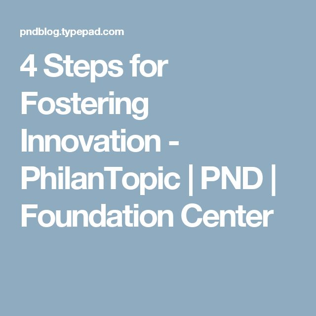 4 Steps for Fostering Innovation - PhilanTopic | PND | Foundation Center