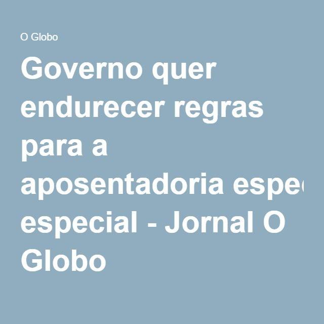 Governo quer endurecer regras para a aposentadoria especial - Jornal O Globo