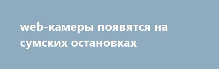 web-камеры появятся на сумских остановках http://sumypost.com/sumynews/obwestvo/web-kamery-poyavyatsya-na-sumskih-ostanovkah/  Сначала сумчанам подарили бесплатный wi-fi, который «раздавали» у фонтанов в самом центре города, теперь взялись за установку live-камер на территории г. Сумы. В рамках пилотного...