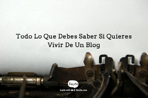 Todo Lo Que Debes Saber Si Quieres Vivir De Un Blog