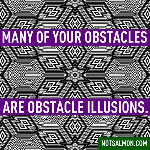 Many Of Your Obstacles Are Obstacle Illusions.   Yes, Your Learned Limited  Beliefs From The Past Can Make You See Obstacles Which Arenu0027t There!