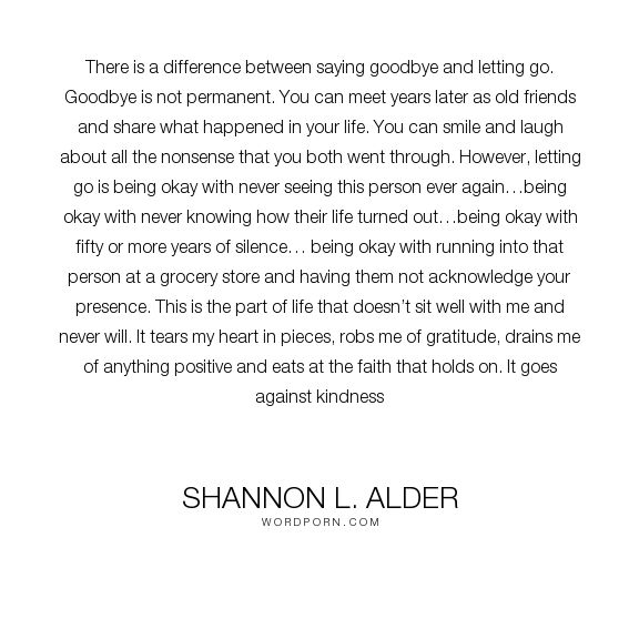 """Shannon L. Alder - """"There is a difference between saying goodbye and letting go. Goodbye is not permanent...."""". death, relationships, hurt, friendship, dying, pain, loss, letting-go, grief, choices, mercy, emotions, mourning, anxiety, depression, feelings, sorrow, punishment, giving-up, hanging-on, not-knowing, waves, abandoned, unfair, funerals, fears, years, unbelievable, loss-of-family, permanent, final, ignoring, hurtful, cruel-choices, loss-of-friendship, not-caring, seriously…"""
